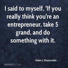 I said to myself, 'If you really think you're an entrepreneur, take 5 grand, and do something with it.