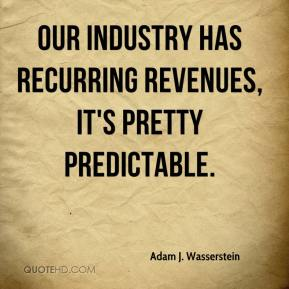 Adam J. Wasserstein - Our industry has recurring revenues, it's pretty predictable.