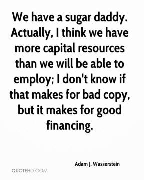 Adam J. Wasserstein - We have a sugar daddy. Actually, I think we have more capital resources than we will be able to employ; I don't know if that makes for bad copy, but it makes for good financing.