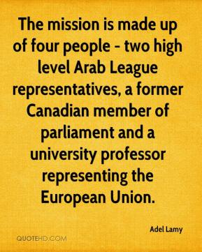 Adel Lamy - The mission is made up of four people - two high level Arab League representatives, a former Canadian member of parliament and a university professor representing the European Union.