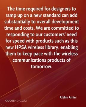 Afshin Amini - The time required for designers to ramp up on a new standard can add substantially to overall development time and costs. We are committed to responding to our customers' need for speed with products such as this new HPSA wireless library, enabling them to keep pace with the wireless communications products of tomorrow.