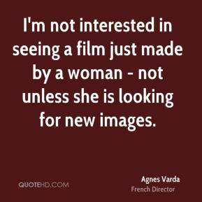 I'm not interested in seeing a film just made by a woman - not unless she is looking for new images.