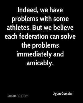 Agum Gumelar - Indeed, we have problems with some athletes. But we believe each federation can solve the problems immediately and amicably.