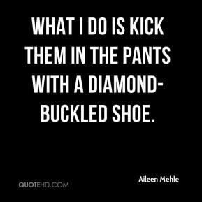 Aileen Mehle - What I do is kick them in the pants with a diamond-buckled shoe.