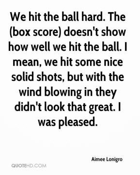Aimee Lonigro - We hit the ball hard. The (box score) doesn't show how well we hit the ball. I mean, we hit some nice solid shots, but with the wind blowing in they didn't look that great. I was pleased.