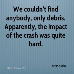 Aivar Muriks - We couldn't find anybody, only debris. Apparently, the impact of the crash was quite hard.