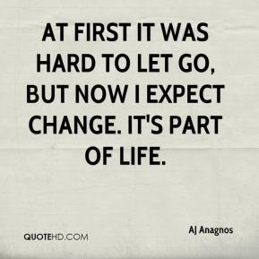 AJ Anagnos - At first it was hard to let go, but now I expect change. It's part of life.