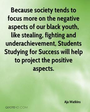 Aja Watkins - Because society tends to focus more on the negative aspects of our black youth, like stealing, fighting and underachievement, Students Studying for Success will help to project the positive aspects.