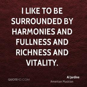 I like to be surrounded by harmonies and fullness and richness and vitality.
