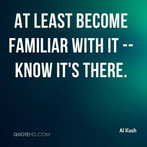 Al Kush - At least become familiar with it -- know it's there.