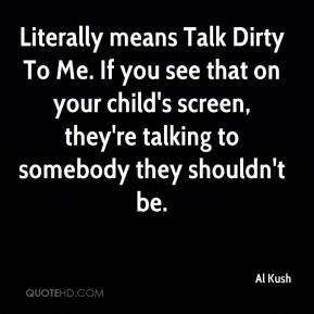 Al Kush - Literally means Talk Dirty To Me. If you see that on your child's screen, they're talking to somebody they shouldn't be.