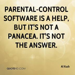 Al Kush - Parental-control software is a help, but it's not a panacea. It's not the answer.