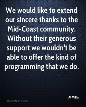 Al Miller - We would like to extend our sincere thanks to the Mid-Coast community. Without their generous support we wouldn't be able to offer the kind of programming that we do.