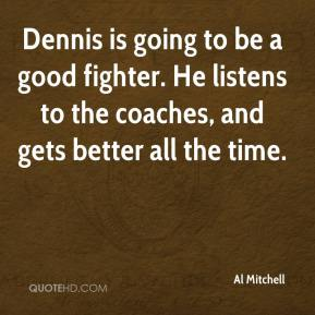 Al Mitchell - Dennis is going to be a good fighter. He listens to the coaches, and gets better all the time.