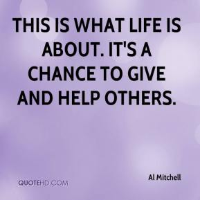 This is what life is about. It's a chance to give and help others.