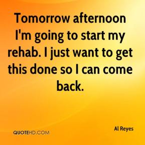 Al Reyes - Tomorrow afternoon I'm going to start my rehab. I just want to get this done so I can come back.