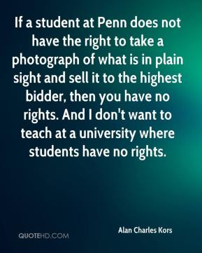 If a student at Penn does not have the right to take a photograph of what is in plain sight and sell it to the highest bidder, then you have no rights. And I don't want to teach at a university where students have no rights.