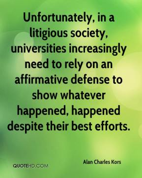 Alan Charles Kors - Unfortunately, in a litigious society, universities increasingly need to rely on an affirmative defense to show whatever happened, happened despite their best efforts.