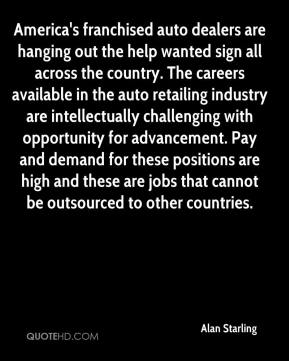 Alan Starling - America's franchised auto dealers are hanging out the help wanted sign all across the country. The careers available in the auto retailing industry are intellectually challenging with opportunity for advancement. Pay and demand for these positions are high and these are jobs that cannot be outsourced to other countries.