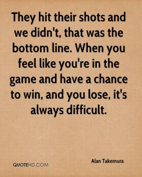 Alan Takemura - They hit their shots and we didn't, that was the bottom line. When you feel like you're in the game and have a chance to win, and you lose, it's always difficult.