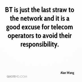 Alan Wang - BT is just the last straw to the network and it is a good excuse for telecom operators to avoid their responsibility.
