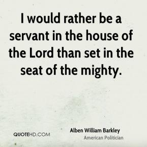 Alben William Barkley - I would rather be a servant in the house of the Lord than set in the seat of the mighty.