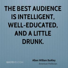 The best audience is intelligent, well-educated, and a little drunk.