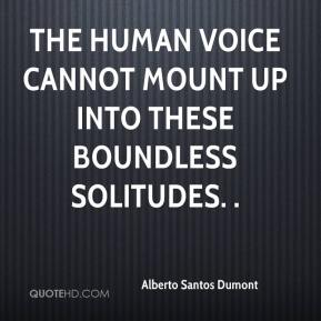 Alberto Santos Dumont - The human voice cannot mount up into these boundless solitudes. .