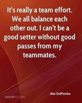Alex DelPiombo - It's really a team effort. We all balance each other out. I can't be a good setter without good passes from my teammates.
