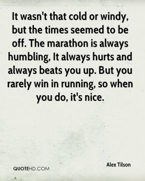Alex Tilson - It wasn't that cold or windy, but the times seemed to be off. The marathon is always humbling, It always hurts and always beats you up. But you rarely win in running, so when you do, it's nice.