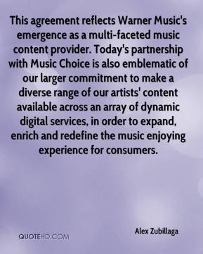 Alex Zubillaga - This agreement reflects Warner Music's emergence as a multi-faceted music content provider. Today's partnership with Music Choice is also emblematic of our larger commitment to make a diverse range of our artists' content available across an array of dynamic digital services, in order to expand, enrich and redefine the music enjoying experience for consumers.