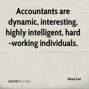 Accountants are dynamic, interesting, highly intelligent, hard-working individuals.