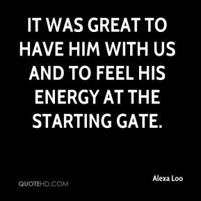 Alexa Loo - It was great to have him with us and to feel his energy at the starting gate.