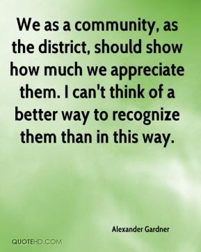 Alexander Gardner - We as a community, as the district, should show how much we appreciate them. I can't think of a better way to recognize them than in this way.