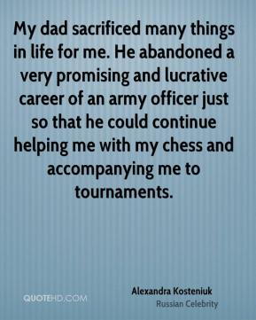 Alexandra Kosteniuk - My dad sacrificed many things in life for me. He abandoned a very promising and lucrative career of an army officer just so that he could continue helping me with my chess and accompanying me to tournaments.