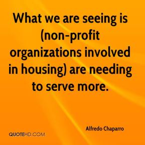 Alfredo Chaparro - What we are seeing is (non-profit organizations involved in housing) are needing to serve more.