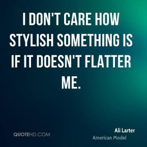 Ali Larter - I don't care how stylish something is if it doesn't flatter me.