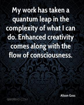 Alison Goss - My work has taken a quantum leap in the complexity of what I can do. Enhanced creativity comes along with the flow of consciousness.