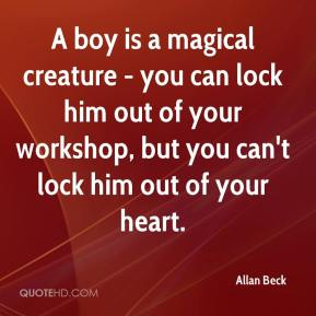 Allan Beck - A boy is a magical creature - you can lock him out of your workshop, but you can't lock him out of your heart.