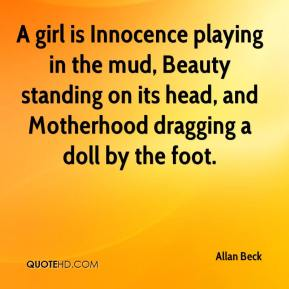 Allan Beck - A girl is Innocence playing in the mud, Beauty standing on its head, and Motherhood dragging a doll by the foot.