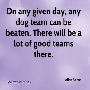 Allan Berge - On any given day, any dog team can be beaten. There will be a lot of good teams there.