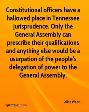 Allan Wade - Constitutional officers have a hallowed place in Tennessee jurisprudence. Only the General Assembly can prescribe their qualifications and anything else would be a usurpation of the people's delegation of power to the General Assembly.