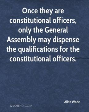 Allan Wade - Once they are constitutional officers, only the General Assembly may dispense the qualifications for the constitutional officers.