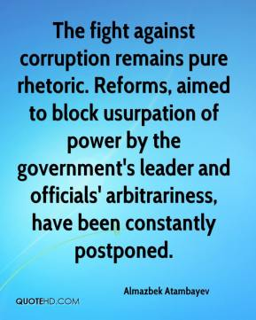 Almazbek Atambayev - The fight against corruption remains pure rhetoric. Reforms, aimed to block usurpation of power by the government's leader and officials' arbitrariness, have been constantly postponed.