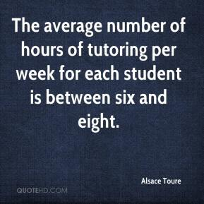 Alsace Toure - The average number of hours of tutoring per week for each student is between six and eight.