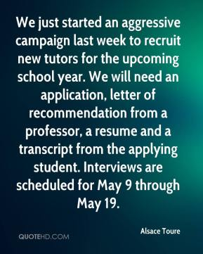 Alsace Toure - We just started an aggressive campaign last week to recruit new tutors for the upcoming school year. We will need an application, letter of recommendation from a professor, a resume and a transcript from the applying student. Interviews are scheduled for May 9 through May 19.