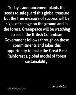 Amanda Carr - Today's announcement plants the seeds to safeguard this global treasure but the true measure of success will be signs of change on the ground and in the forest. Greenpeace will be watching to see if the British Columbian Government follows through on these commitments and takes this opportunity to make the Great Bear Rainforest a global model of forest sustainability.