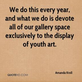 Amanda Kroll - We do this every year, and what we do is devote all of our gallery space exclusively to the display of youth art.