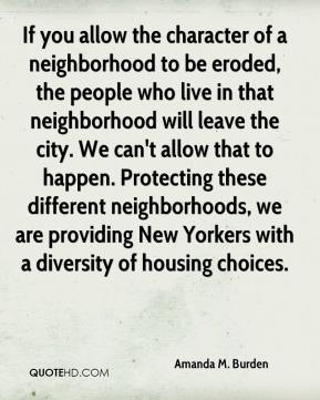 Amanda M. Burden - If you allow the character of a neighborhood to be eroded, the people who live in that neighborhood will leave the city. We can't allow that to happen. Protecting these different neighborhoods, we are providing New Yorkers with a diversity of housing choices.