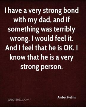 Amber Helms - I have a very strong bond with my dad, and if something was terribly wrong, I would feel it. And I feel that he is OK. I know that he is a very strong person.
